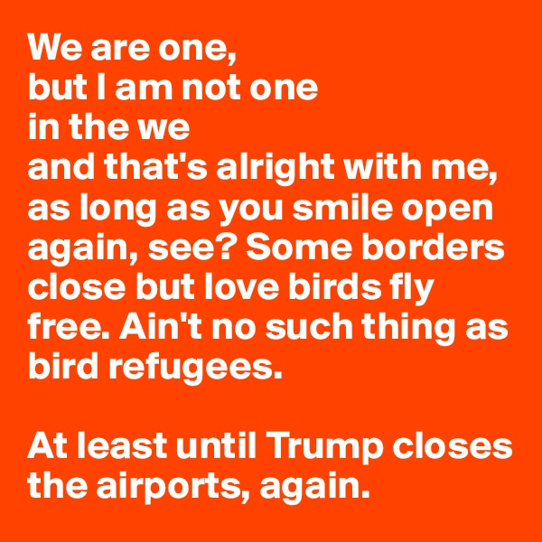 We are one,  but I am not one  in the we  and that's alright with me,  as long as you smile open again, see? Some borders close but love birds fly free. Ain't no such thing as bird refugees.  At least until Trump closes the airports, again.