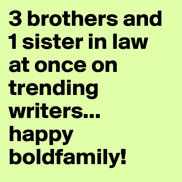3 brothers and 1 sister in law at once on trending writers... happy boldfamily!