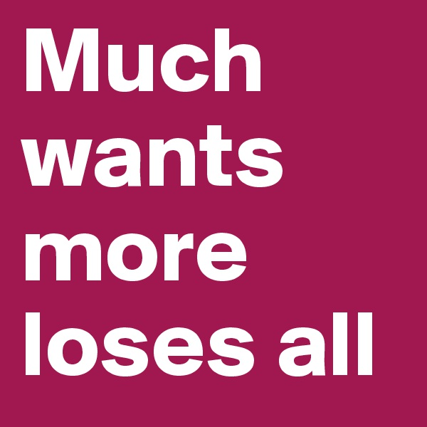 Much wants more loses all