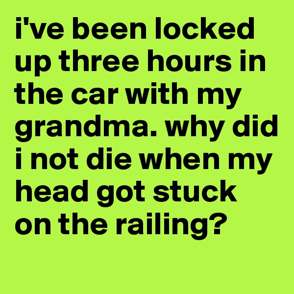 i've been locked up three hours in the car with my grandma. why did i not die when my head got stuck on the railing?
