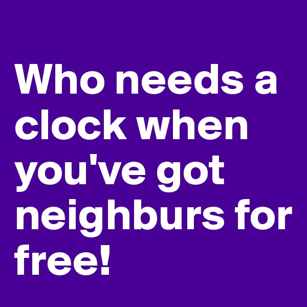 Who needs a clock when you've got neighburs for free!