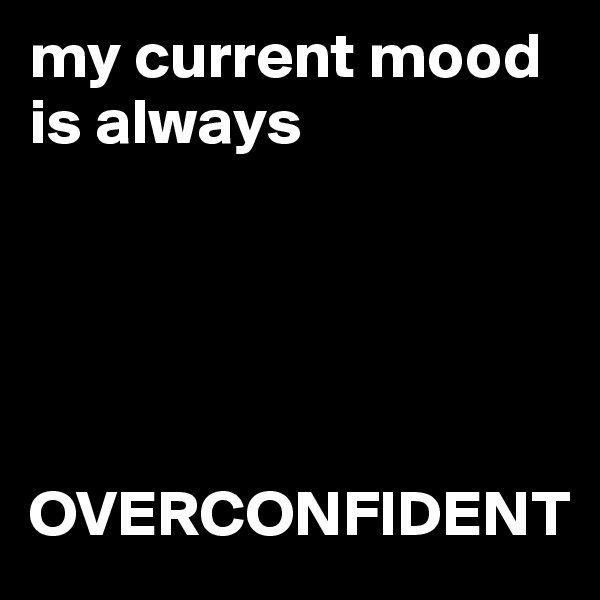 my current mood is always       OVERCONFIDENT