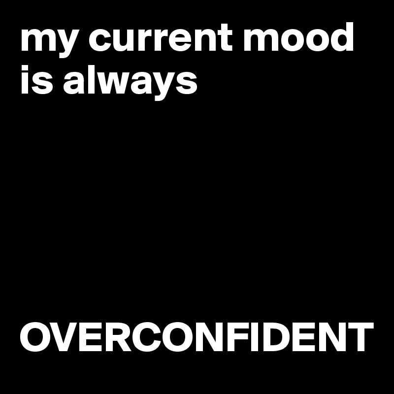 my current mood is always       OVERCONFIDENT