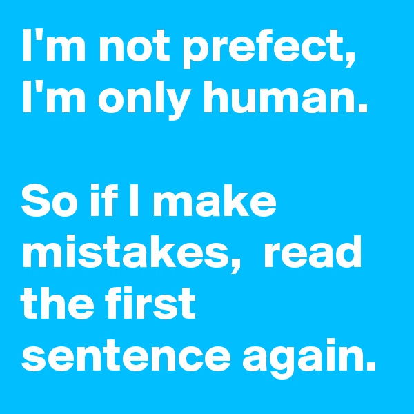 I'm not prefect, I'm only human.   So if I make mistakes,  read the first sentence again.