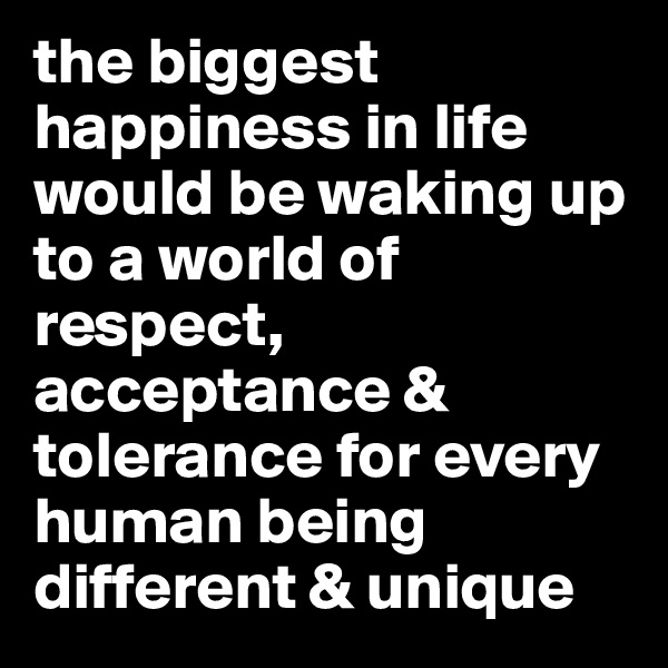 the biggest happiness in life would be waking up to a world of respect,  acceptance & tolerance for every human being different & unique