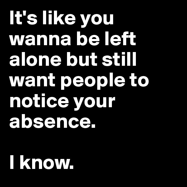 It's like you wanna be left alone but still want people to notice your absence.   I know.