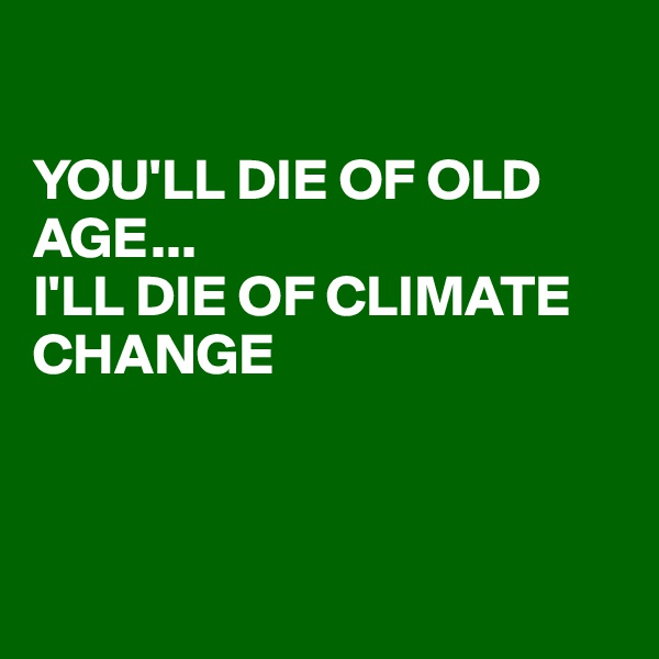 YOU'LL DIE OF OLD AGE... I'LL DIE OF CLIMATE CHANGE