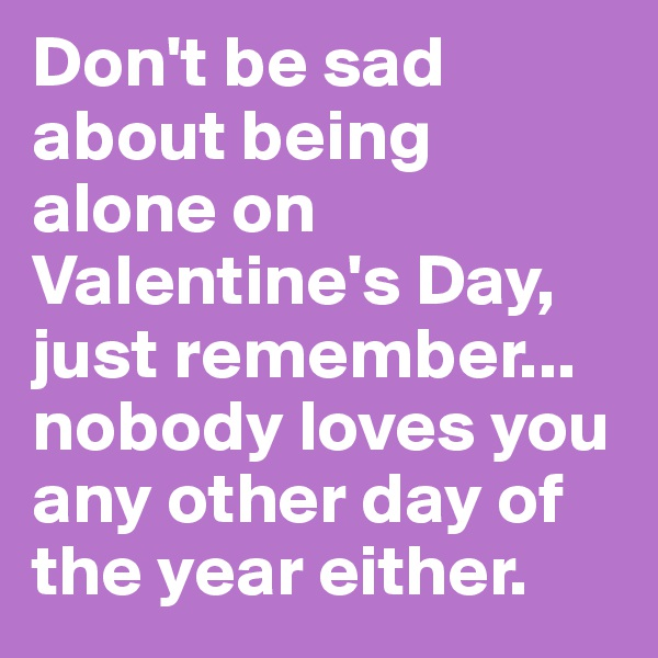 Don't be sad about being alone on Valentine's Day, just remember... nobody loves you any other day of the year either.