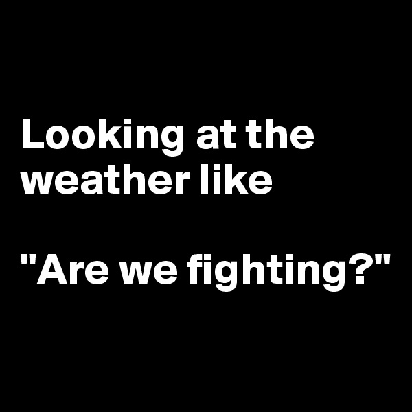"Looking at the weather like  ""Are we fighting?"""