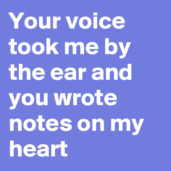 Your voice took me by the ear and you wrote notes on my heart