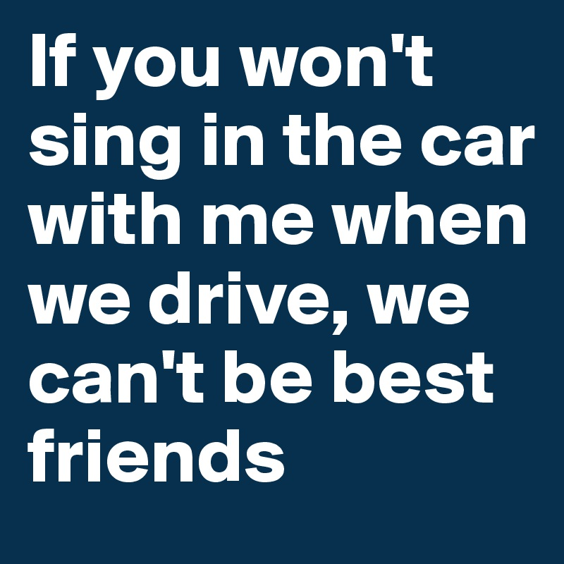 If you won't sing in the car with me when we drive, we can't be best friends