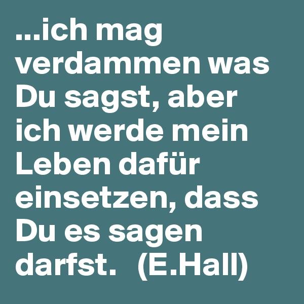 ...ich mag verdammen was Du sagst, aber ich werde mein Leben dafür einsetzen, dass Du es sagen darfst.   (E.Hall)