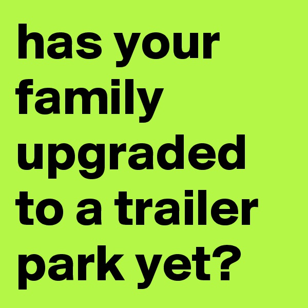 has your family upgraded to a trailer park yet?