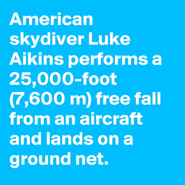 American skydiver Luke Aikins performs a 25,000-foot (7,600 m) free fall from an aircraft and lands on a ground net.