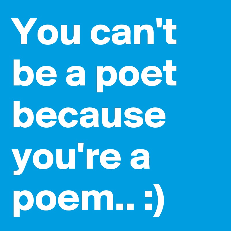 You can't be a poet because you're a poem.. :)