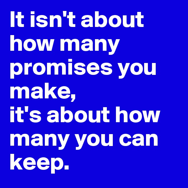 It isn't about how many promises you make,  it's about how many you can keep.