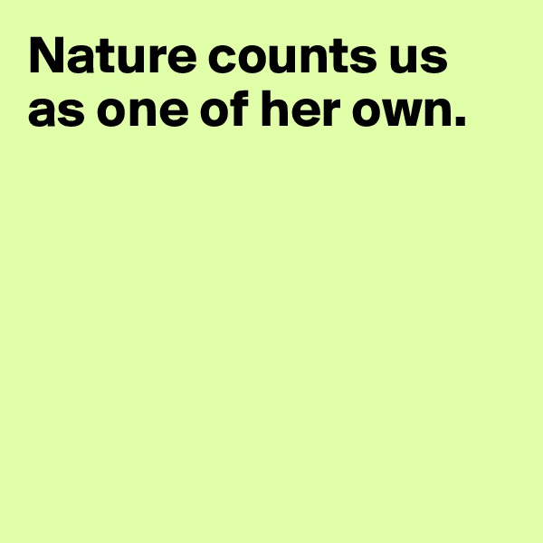 Nature counts us as one of her own.