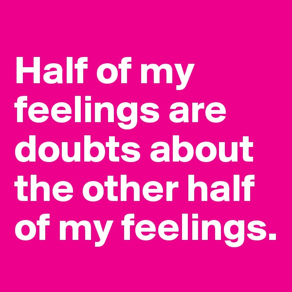 Half of my feelings are doubts about the other half of my feelings.