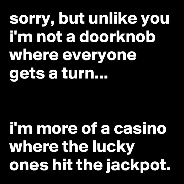 sorry, but unlike you i'm not a doorknob where everyone gets a turn...   i'm more of a casino where the lucky ones hit the jackpot.