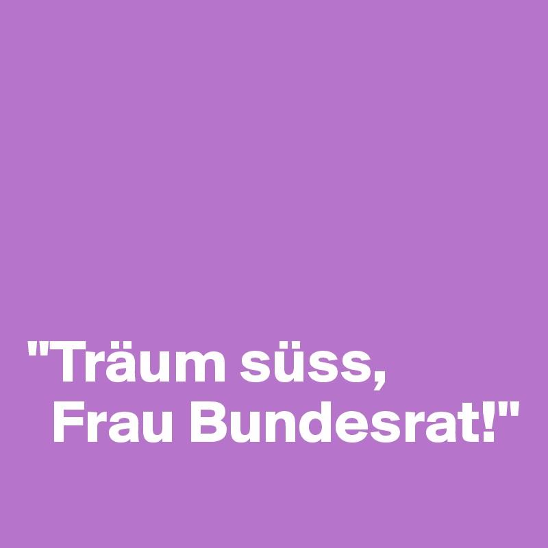 """""""Träum süss,    Frau Bundesrat!"""""""