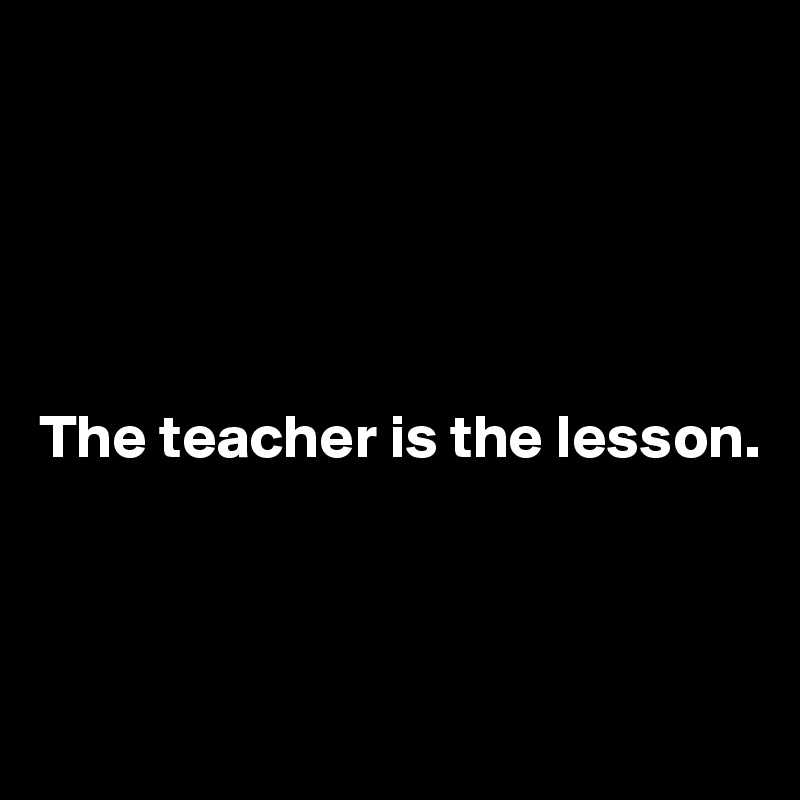 The teacher is the lesson.