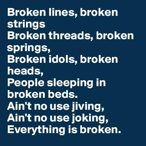 Broken lines, broken strings Broken threads, broken springs, Broken idols, broken heads, People sleeping in broken beds. Ain't no use jiving, Ain't no use joking, Everything is broken.