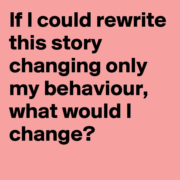 If I could rewrite this story changing only my behaviour, what would I change?