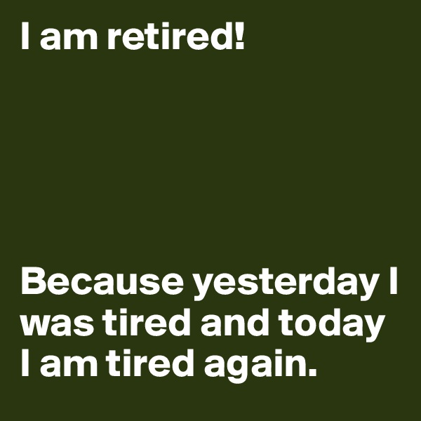 I am retired!      Because yesterday I was tired and today I am tired again.