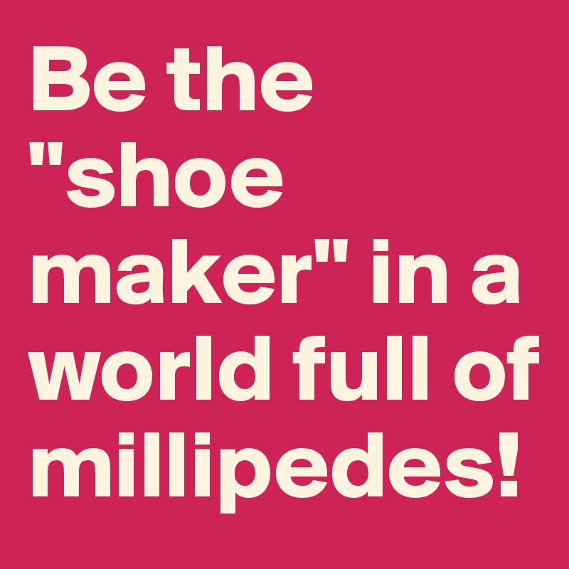 """Be the """"shoe maker"""" in a world full of millipedes!"""