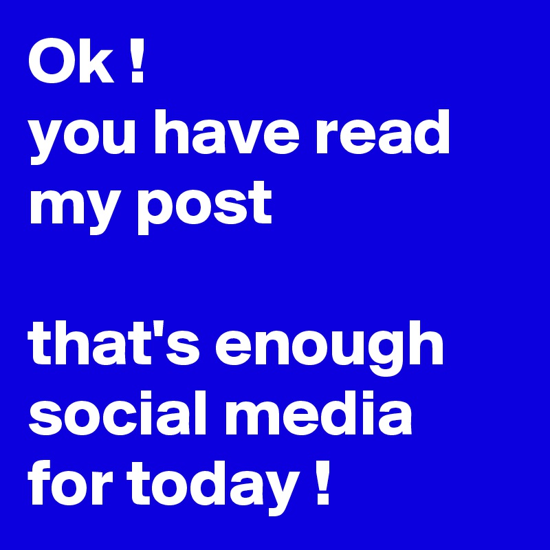 Ok ! you have read my post  that's enough social media for today !