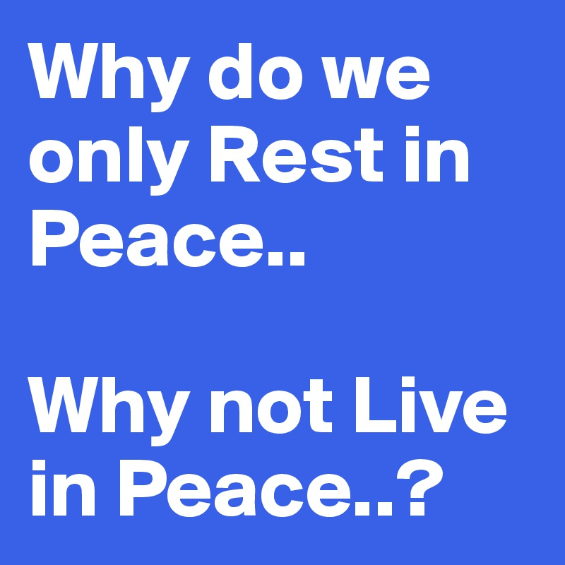 Why do we only Rest in Peace..  Why not Live in Peace..?