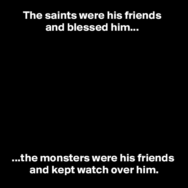 The saints were his friends                 and blessed him...            ...the monsters were his friends          and kept watch over him.