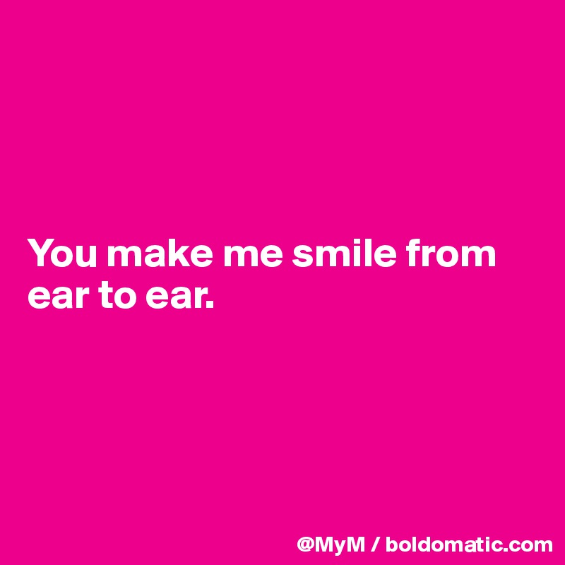 You make me smile from ear to ear.