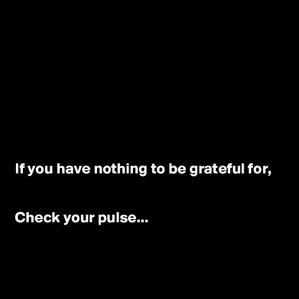If you have nothing to be grateful for,   Check your pulse...