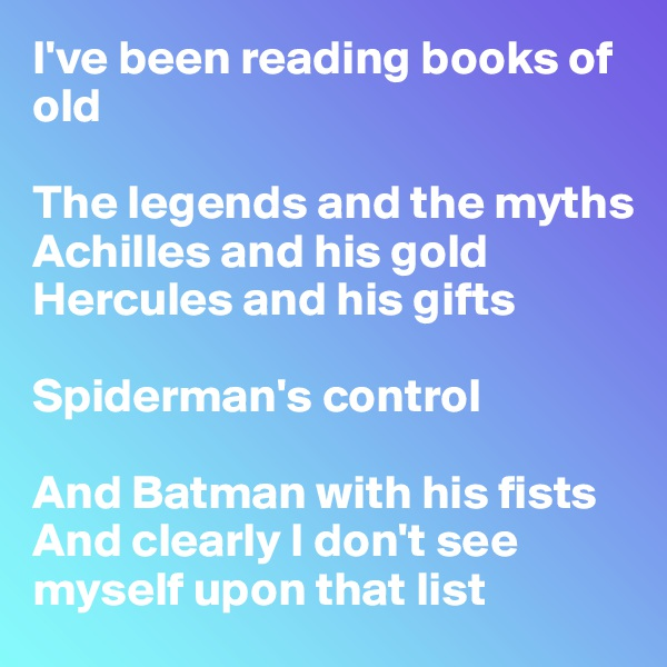 I've been reading books of old  The legends and the myths Achilles and his gold Hercules and his gifts  Spiderman's control  And Batman with his fists And clearly I don't see myself upon that list