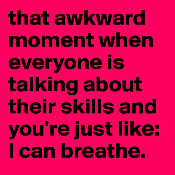 that awkward moment when everyone is talking about their skills and you're just like: I can breathe.