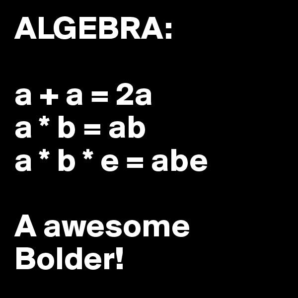 ALGEBRA:  a + a = 2a a * b = ab a * b * e = abe  A awesome Bolder!