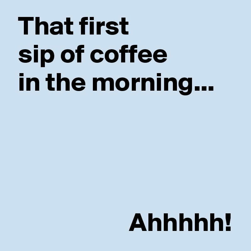 That first   sip of coffee   in the morning...                           Ahhhhh!