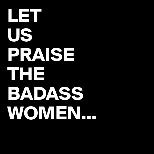 LET US PRAISE THE BADASS WOMEN...
