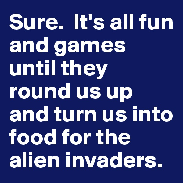 Sure.  It's all fun and games until they round us up and turn us into food for the alien invaders.