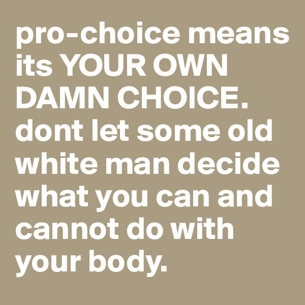 pro-choice means its YOUR OWN DAMN CHOICE. dont let some old white man decide what you can and cannot do with your body.