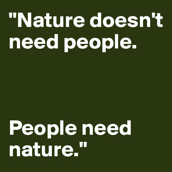 """Nature doesn't need people.     People need  nature."""