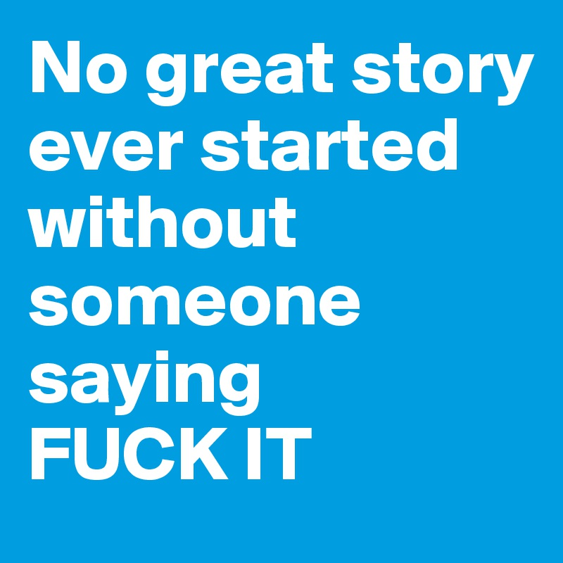 No great story ever started without someone saying  FUCK IT