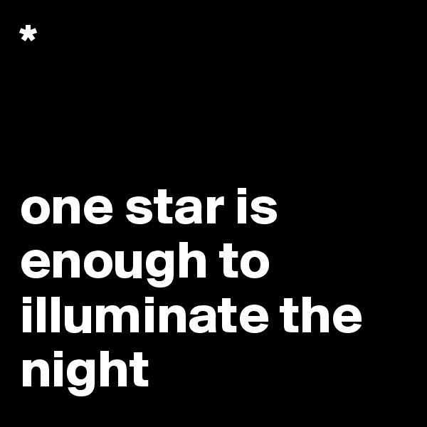*   one star is enough to illuminate the night
