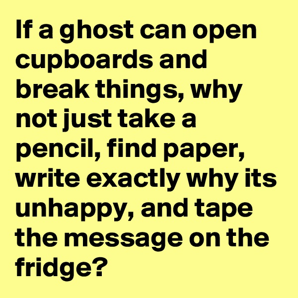 If a ghost can open cupboards and break things, why not just take a pencil, find paper, write exactly why its unhappy, and tape the message on the fridge?