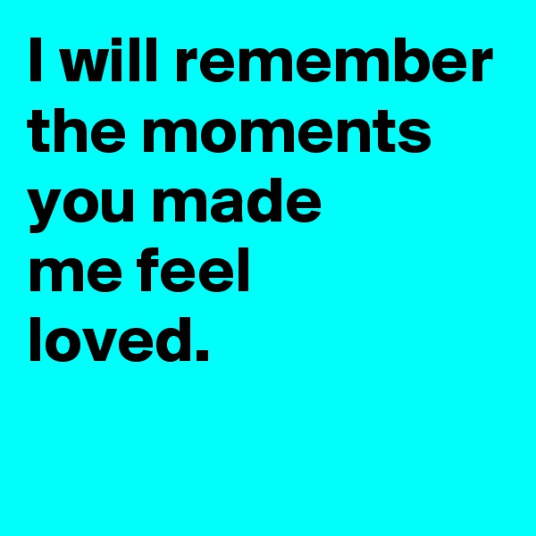 I will remember the moments you made  me feel  loved.