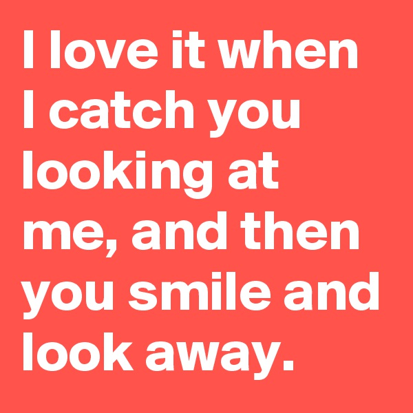 I love it when I catch you looking at me, and then you smile and look away.