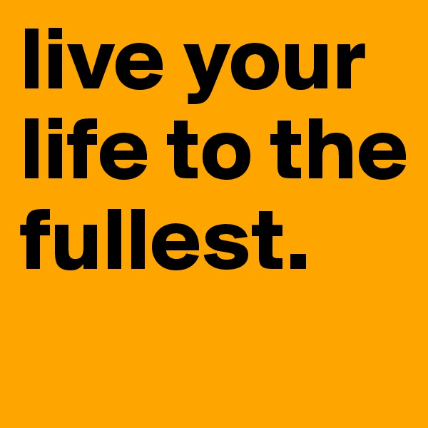 live your life to the fullest.
