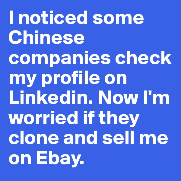 I noticed some Chinese companies check my profile on Linkedin. Now I'm worried if they clone and sell me on Ebay.