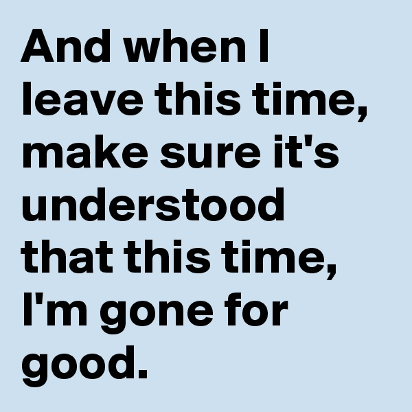 And when I leave this time, make sure it's understood  that this time, I'm gone for good.